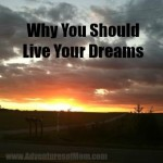 Life is way too short: Live your dreams now