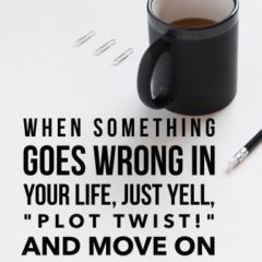 """When something goes wrong in your life, just yell """"Plot Twist"""" and move on."""